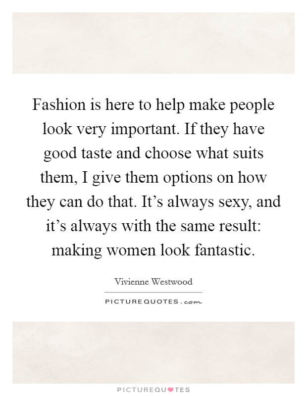 Fashion is here to help make people look very important. If they have good taste and choose what suits them, I give them options on how they can do that. It's always sexy, and it's always with the same result: making women look fantastic Picture Quote #1