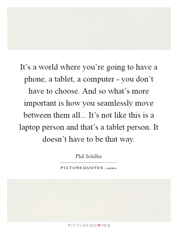It's a world where you're going to have a phone, a tablet, a computer - you don't have to choose. And so what's more important is how you seamlessly move between them all... It's not like this is a laptop person and that's a tablet person. It doesn't have to be that way Picture Quote #1