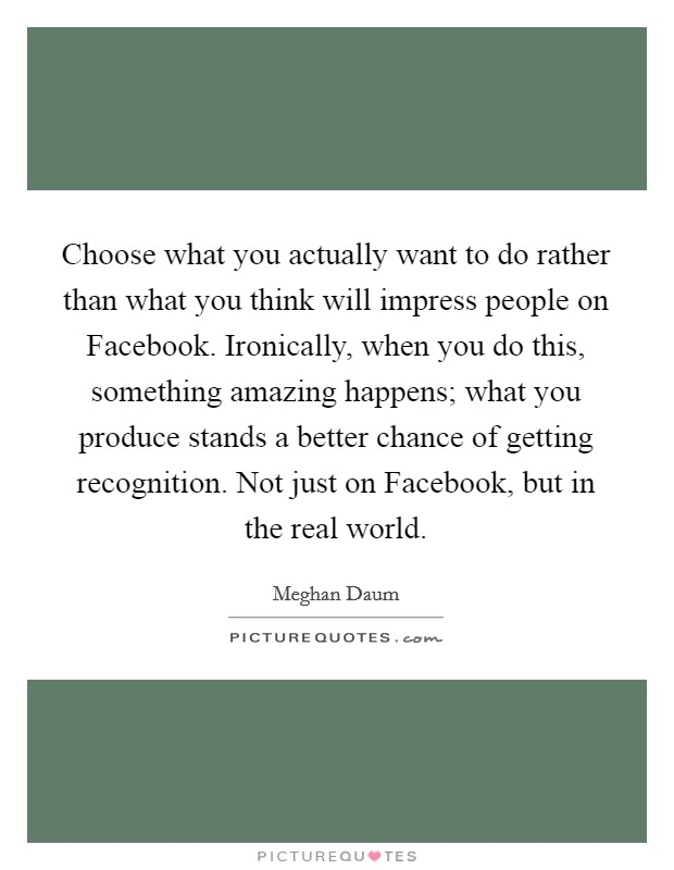 Choose what you actually want to do rather than what you think will impress people on Facebook. Ironically, when you do this, something amazing happens; what you produce stands a better chance of getting recognition. Not just on Facebook, but in the real world Picture Quote #1