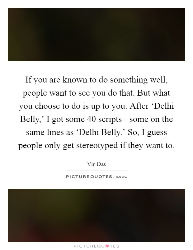 If you are known to do something well, people want to see you do that. But what you choose to do is up to you. After 'Delhi Belly,' I got some 40 scripts - some on the same lines as 'Delhi Belly.' So, I guess people only get stereotyped if they want to Picture Quote #1