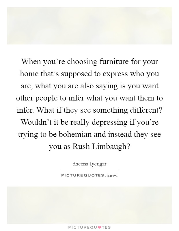 When you're choosing furniture for your home that's supposed to express who you are, what you are also saying is you want other people to infer what you want them to infer. What if they see something different? Wouldn't it be really depressing if you're trying to be bohemian and instead they see you as Rush Limbaugh? Picture Quote #1