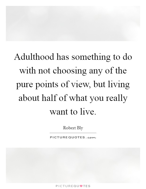 Adulthood has something to do with not choosing any of the pure points of view, but living about half of what you really want to live Picture Quote #1