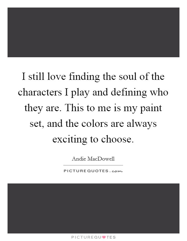 I still love finding the soul of the characters I play and defining who they are. This to me is my paint set, and the colors are always exciting to choose Picture Quote #1