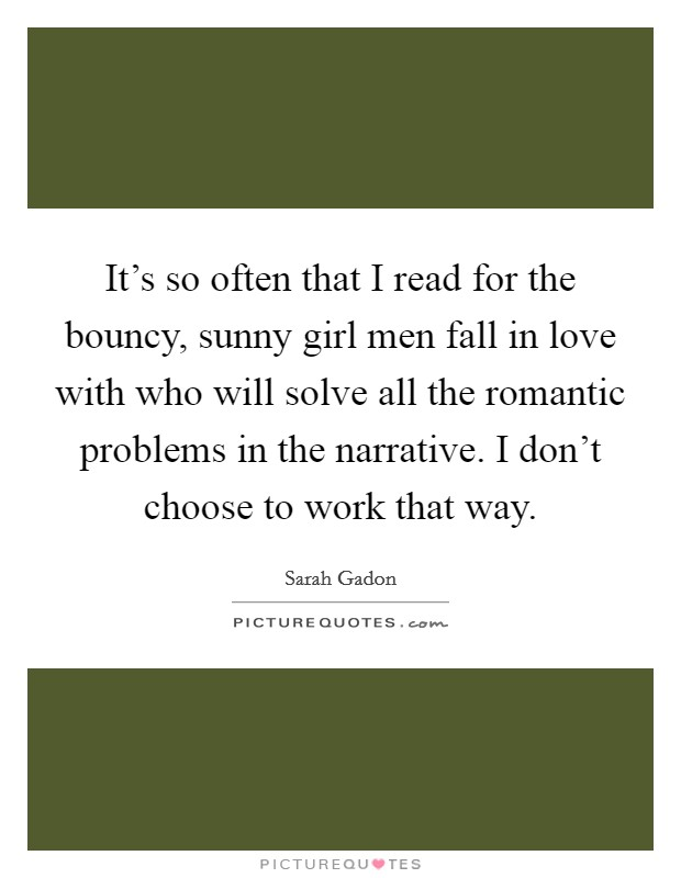 It's so often that I read for the bouncy, sunny girl men fall in love with who will solve all the romantic problems in the narrative. I don't choose to work that way Picture Quote #1