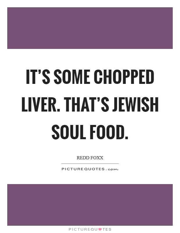 It's some chopped liver. That's Jewish soul food Picture Quote #1