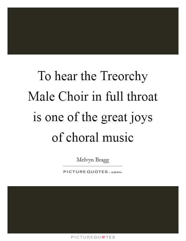 To hear the Treorchy Male Choir in full throat is one of the great joys of choral music Picture Quote #1