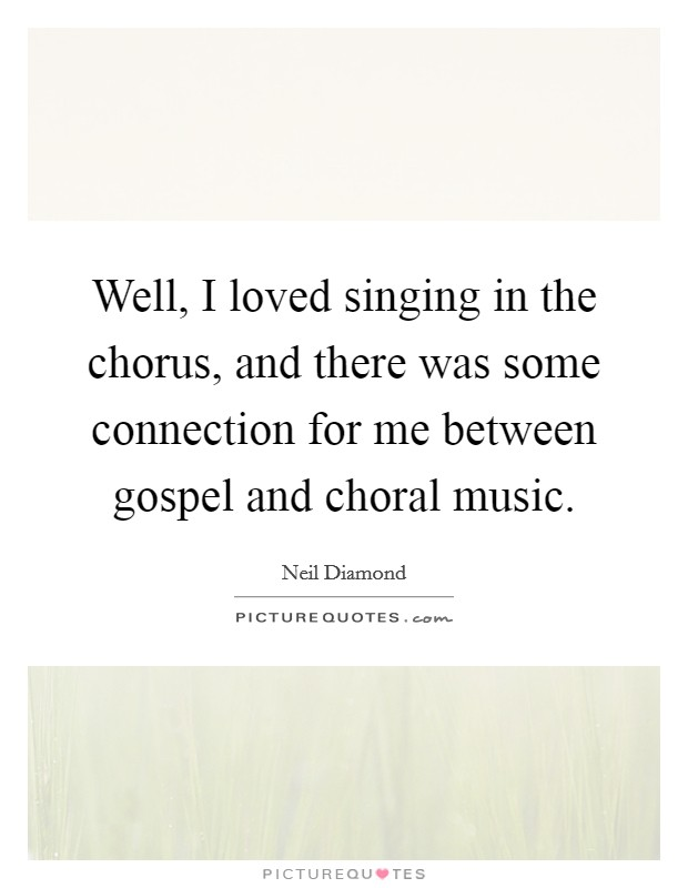 Well, I loved singing in the chorus, and there was some connection for me between gospel and choral music Picture Quote #1