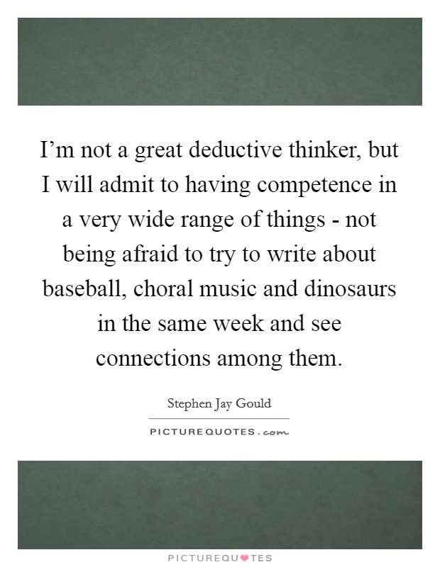 I'm not a great deductive thinker, but I will admit to having competence in a very wide range of things - not being afraid to try to write about baseball, choral music and dinosaurs in the same week and see connections among them Picture Quote #1