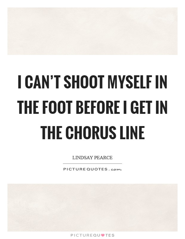 I can't shoot myself in the foot before I get in the chorus line Picture Quote #1