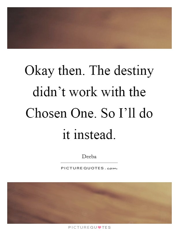 Okay then. The destiny didn't work with the Chosen One. So I'll do it instead Picture Quote #1