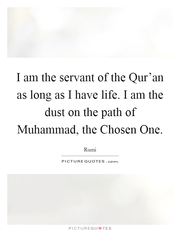 I am the servant of the Qur'an as long as I have life. I am the dust on the path of Muhammad, the Chosen One Picture Quote #1