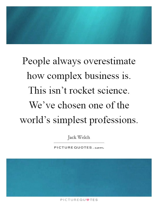 People always overestimate how complex business is. This isn't rocket science. We've chosen one of the world's simplest professions Picture Quote #1