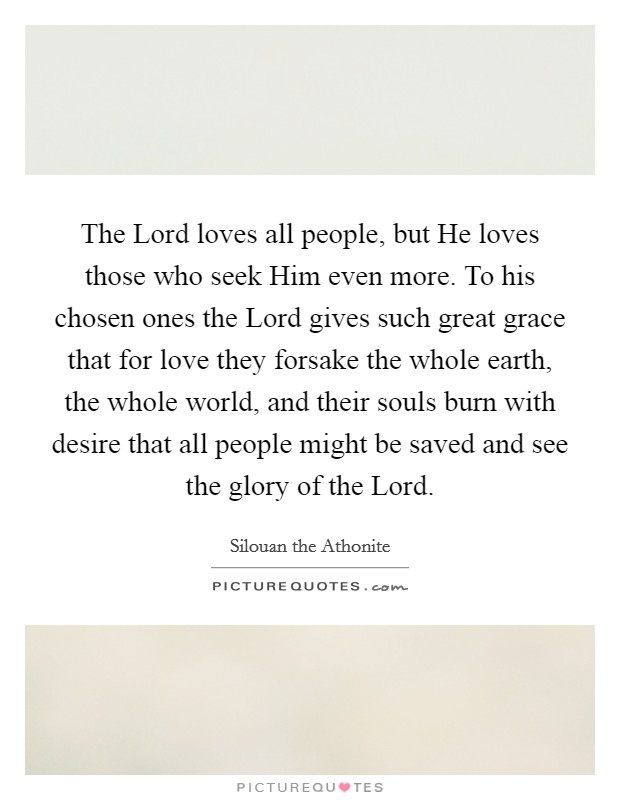 The Lord loves all people, but He loves those who seek Him even more. To his chosen ones the Lord gives such great grace that for love they forsake the whole earth, the whole world, and their souls burn with desire that all people might be saved and see the glory of the Lord Picture Quote #1