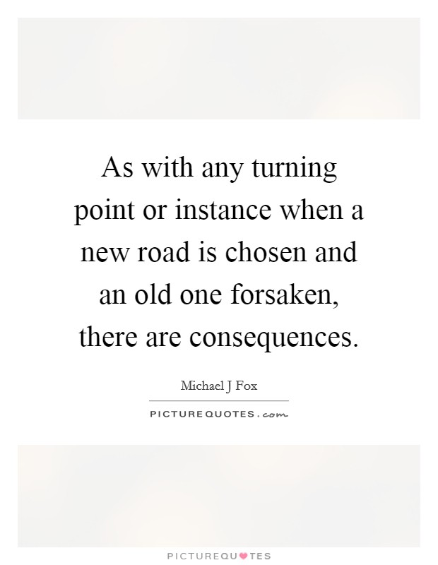 As with any turning point or instance when a new road is chosen and an old one forsaken, there are consequences Picture Quote #1