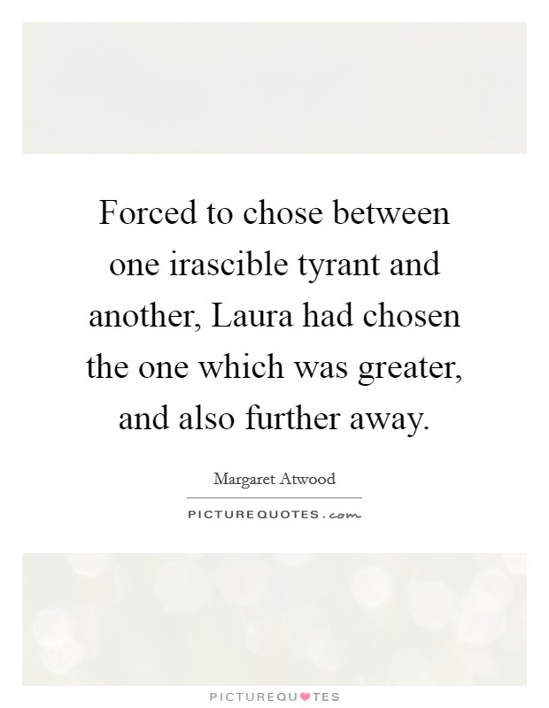 Forced to chose between one irascible tyrant and another, Laura had chosen the one which was greater, and also further away Picture Quote #1
