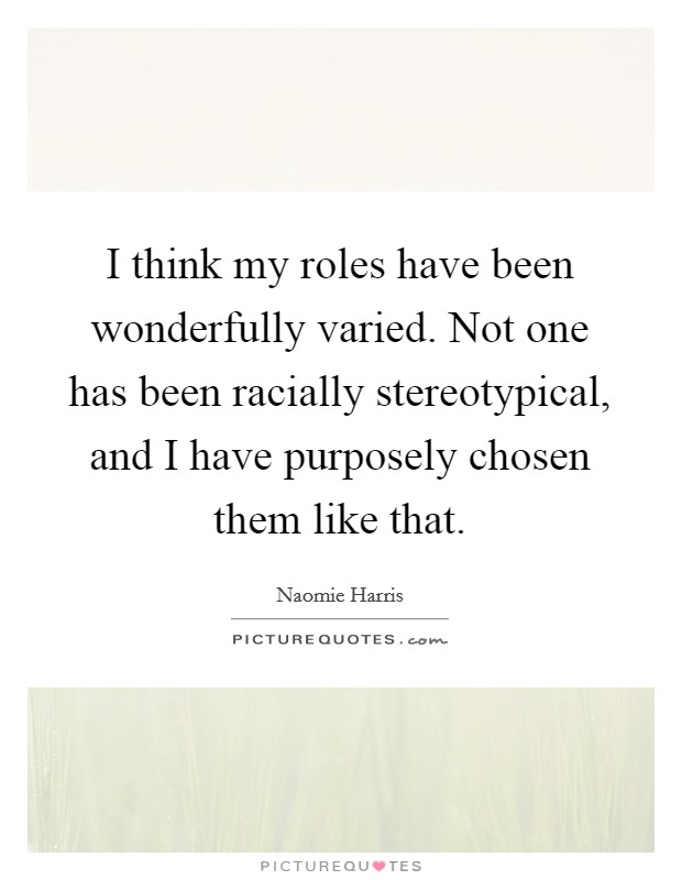 I think my roles have been wonderfully varied. Not one has been racially stereotypical, and I have purposely chosen them like that Picture Quote #1