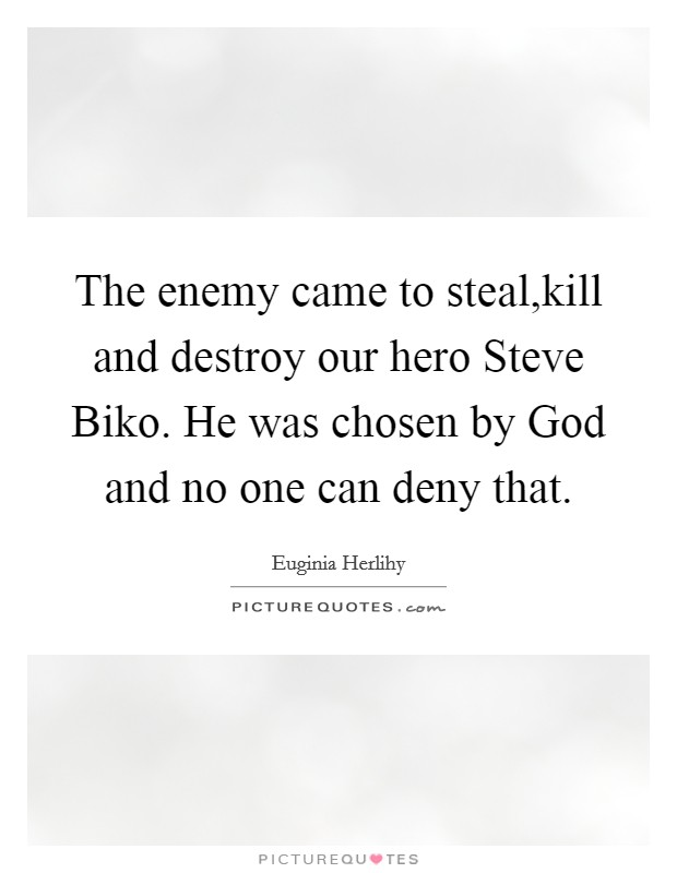 The enemy came to steal,kill and destroy our hero Steve Biko. He was chosen by God and no one can deny that Picture Quote #1
