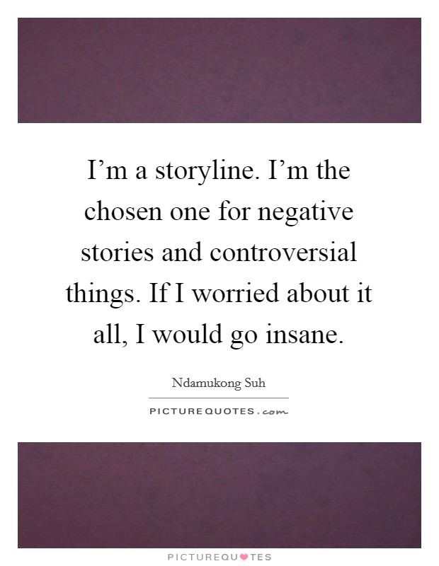 I'm a storyline. I'm the chosen one for negative stories and controversial things. If I worried about it all, I would go insane Picture Quote #1