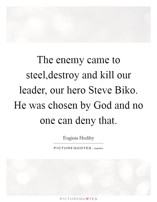 The enemy came to steel,destroy and kill our leader, our hero Steve Biko. He was chosen by God and no one can deny that Picture Quote #1