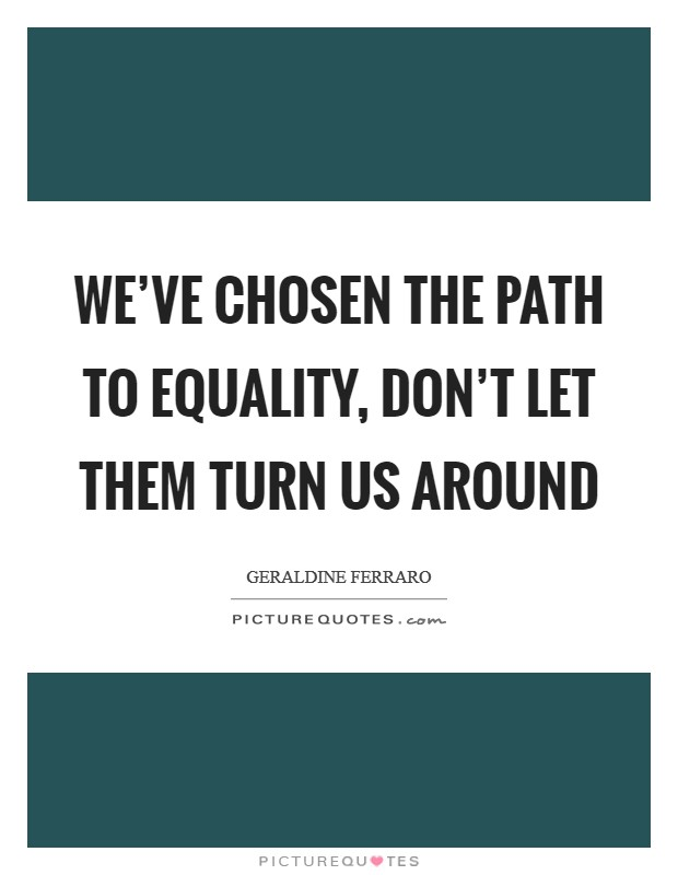 We've chosen the path to equality, don't let them turn us around Picture Quote #1