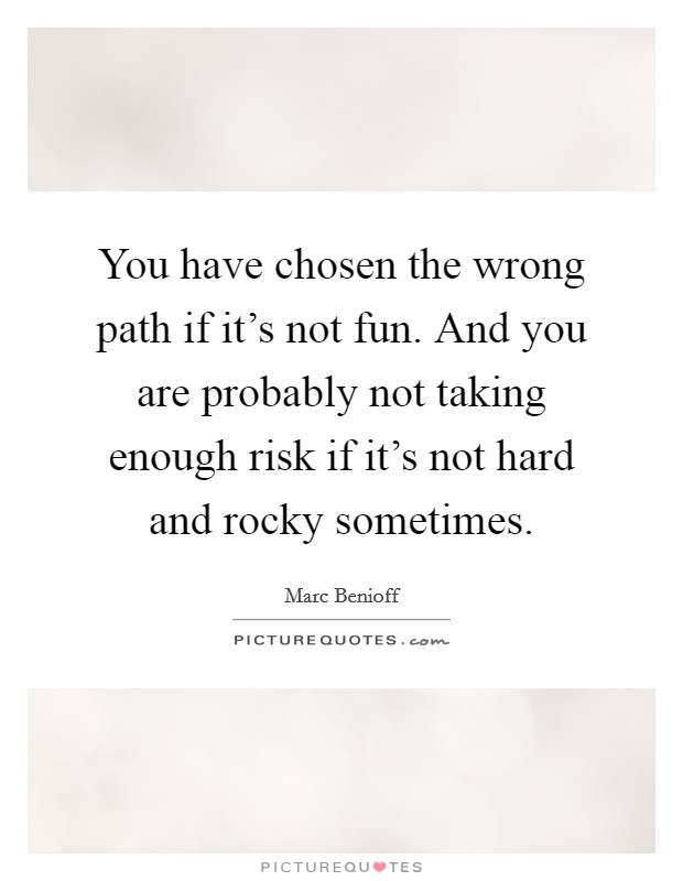You have chosen the wrong path if it's not fun. And you are probably not taking enough risk if it's not hard and rocky sometimes Picture Quote #1
