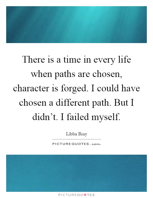 There is a time in every life when paths are chosen, character is forged. I could have chosen a different path. But I didn't. I failed myself Picture Quote #1