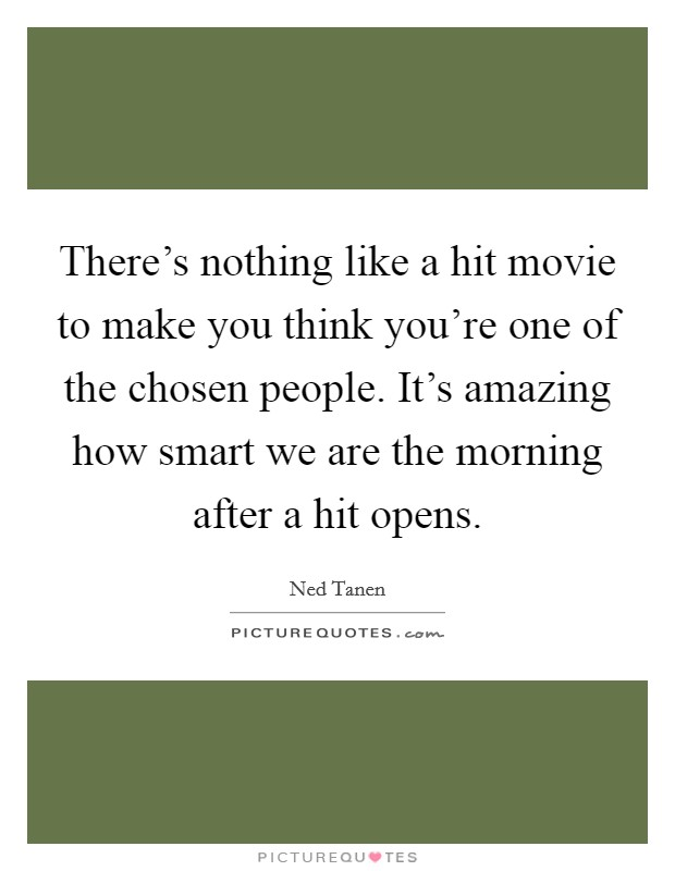 There's nothing like a hit movie to make you think you're one of the chosen people. It's amazing how smart we are the morning after a hit opens Picture Quote #1