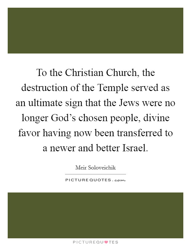 To the Christian Church, the destruction of the Temple served as an ultimate sign that the Jews were no longer God's chosen people, divine favor having now been transferred to a newer and better Israel Picture Quote #1