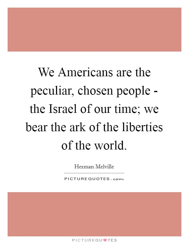 We Americans are the peculiar, chosen people - the Israel of our time; we bear the ark of the liberties of the world. Picture Quote #1