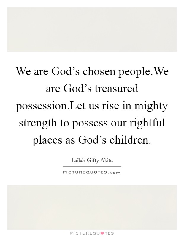 We are God's chosen people.We are God's treasured possession.Let us rise in mighty strength to possess our rightful places as God's children Picture Quote #1