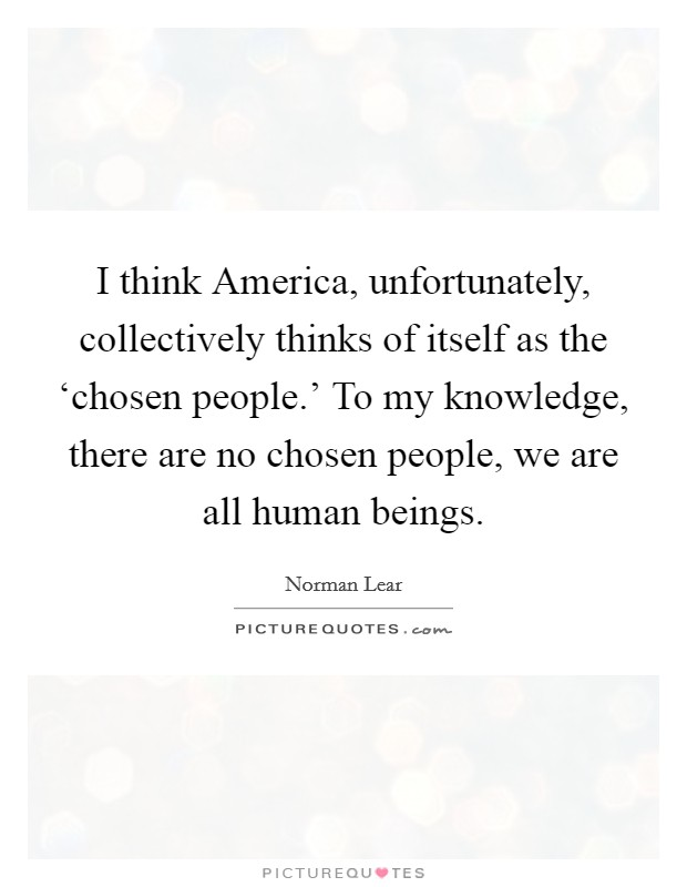 I think America, unfortunately, collectively thinks of itself as the 'chosen people.' To my knowledge, there are no chosen people, we are all human beings Picture Quote #1