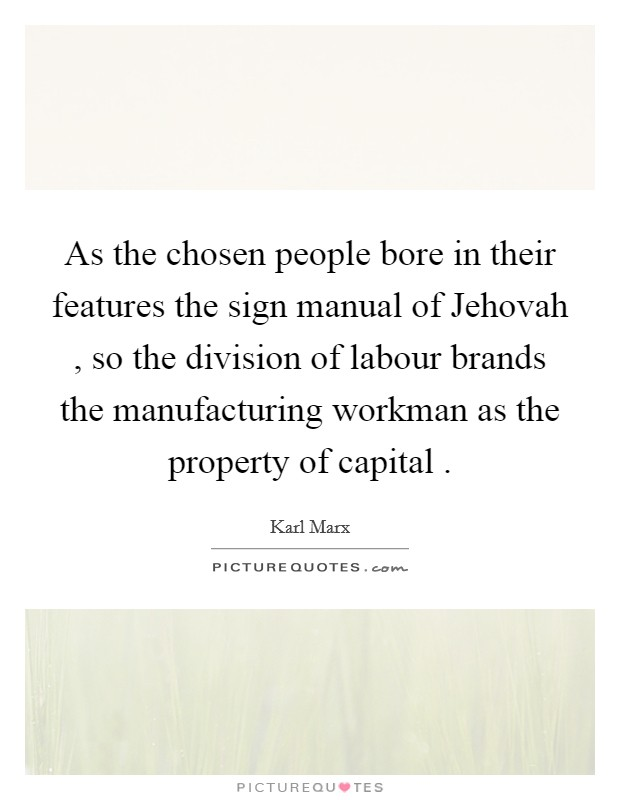 As the chosen people bore in their features the sign manual of Jehovah , so the division of labour brands the manufacturing workman as the property of capital  Picture Quote #1