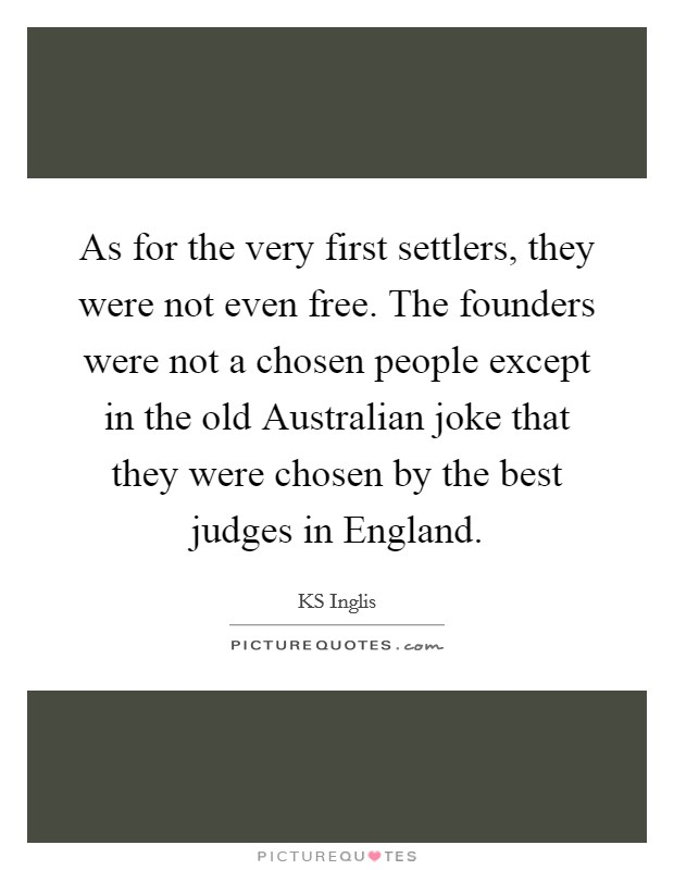 As for the very first settlers, they were not even free. The founders were not a chosen people except in the old Australian joke that they were chosen by the best judges in England Picture Quote #1
