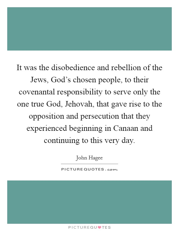 It was the disobedience and rebellion of the Jews, God's chosen people, to their covenantal responsibility to serve only the one true God, Jehovah, that gave rise to the opposition and persecution that they experienced beginning in Canaan and continuing to this very day Picture Quote #1