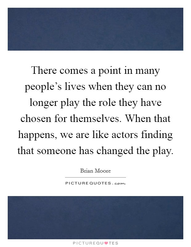 There comes a point in many people's lives when they can no longer play the role they have chosen for themselves. When that happens, we are like actors finding that someone has changed the play Picture Quote #1