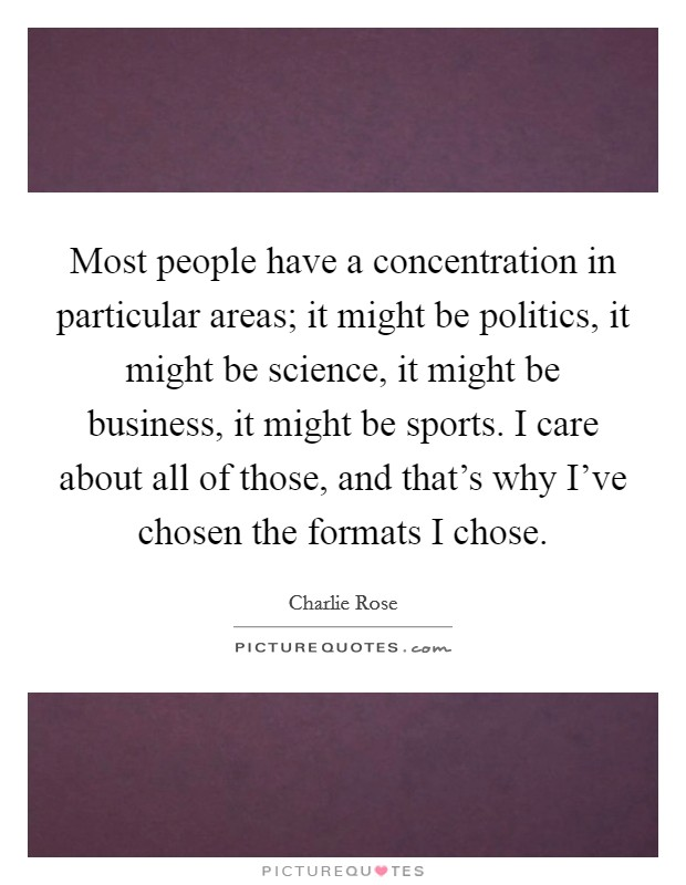 Most people have a concentration in particular areas; it might be politics, it might be science, it might be business, it might be sports. I care about all of those, and that's why I've chosen the formats I chose Picture Quote #1