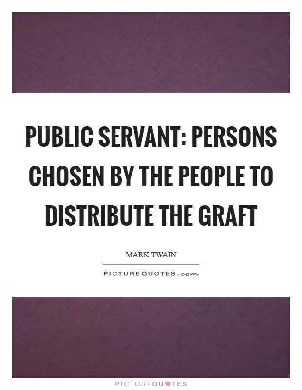 Public Servant: Persons chosen by the people to distribute the graft Picture Quote #1