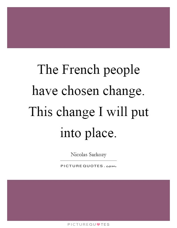 The French people have chosen change. This change I will put into place Picture Quote #1