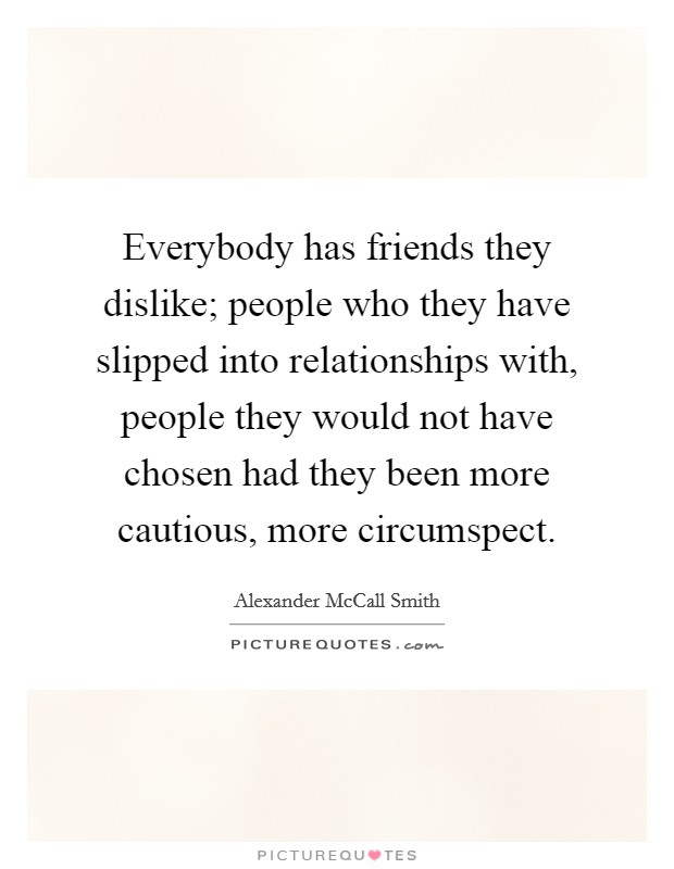 Everybody has friends they dislike; people who they have slipped into relationships with, people they would not have chosen had they been more cautious, more circumspect Picture Quote #1