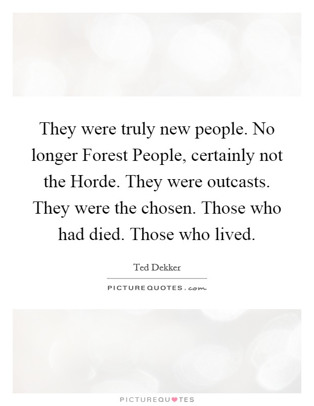 They were truly new people. No longer Forest People, certainly not the Horde. They were outcasts. They were the chosen. Those who had died. Those who lived Picture Quote #1