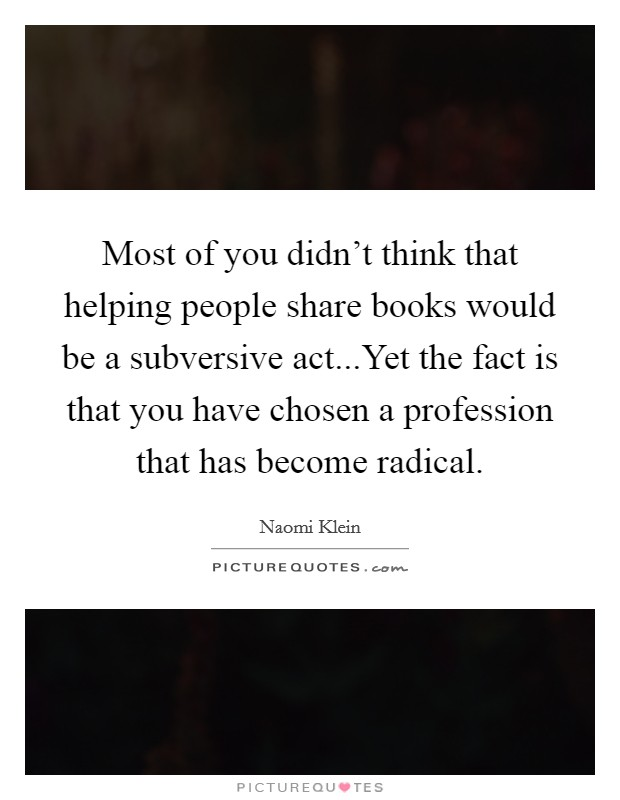 Most of you didn't think that helping people share books would be a subversive act...Yet the fact is that you have chosen a profession that has become radical Picture Quote #1