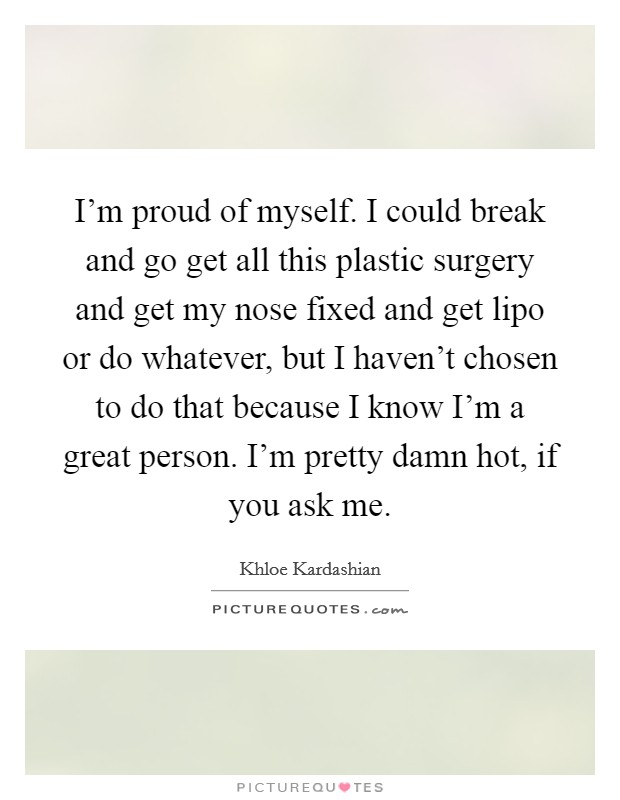 I'm proud of myself. I could break and go get all this plastic surgery and get my nose fixed and get lipo or do whatever, but I haven't chosen to do that because I know I'm a great person. I'm pretty damn hot, if you ask me Picture Quote #1