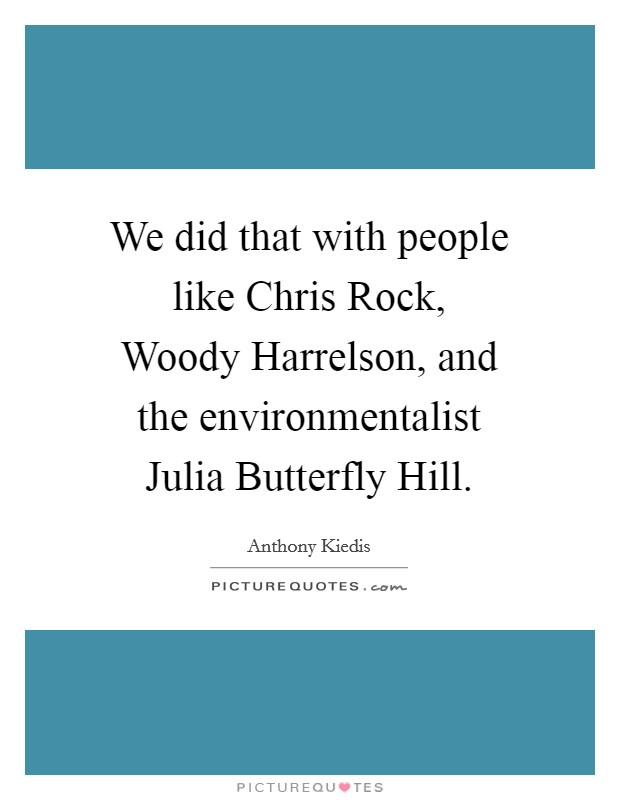 We did that with people like Chris Rock, Woody Harrelson, and the environmentalist Julia Butterfly Hill Picture Quote #1