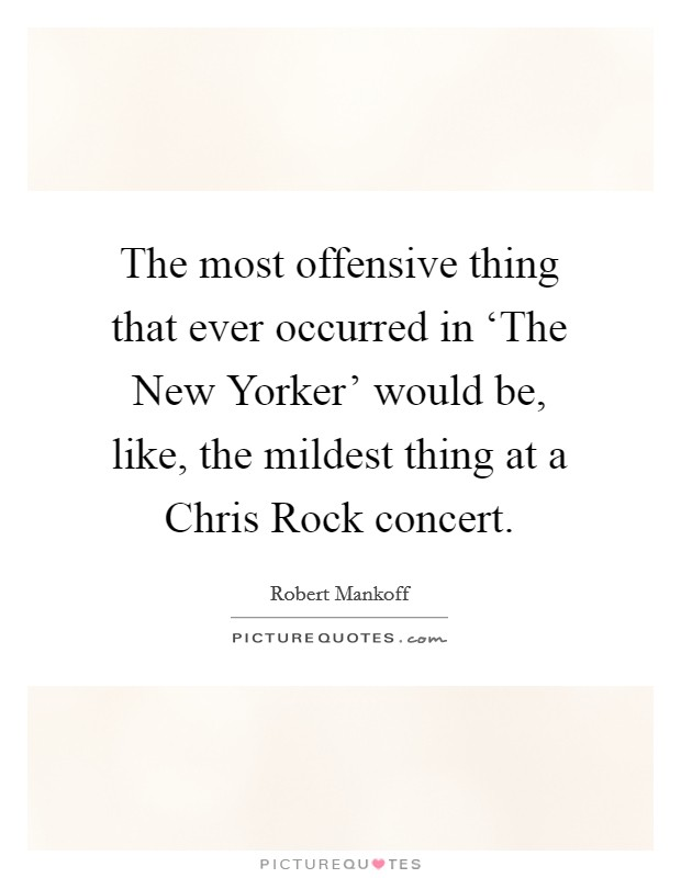 The most offensive thing that ever occurred in 'The New Yorker' would be, like, the mildest thing at a Chris Rock concert Picture Quote #1