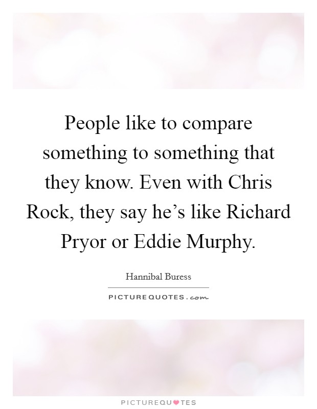 People like to compare something to something that they know. Even with Chris Rock, they say he's like Richard Pryor or Eddie Murphy Picture Quote #1