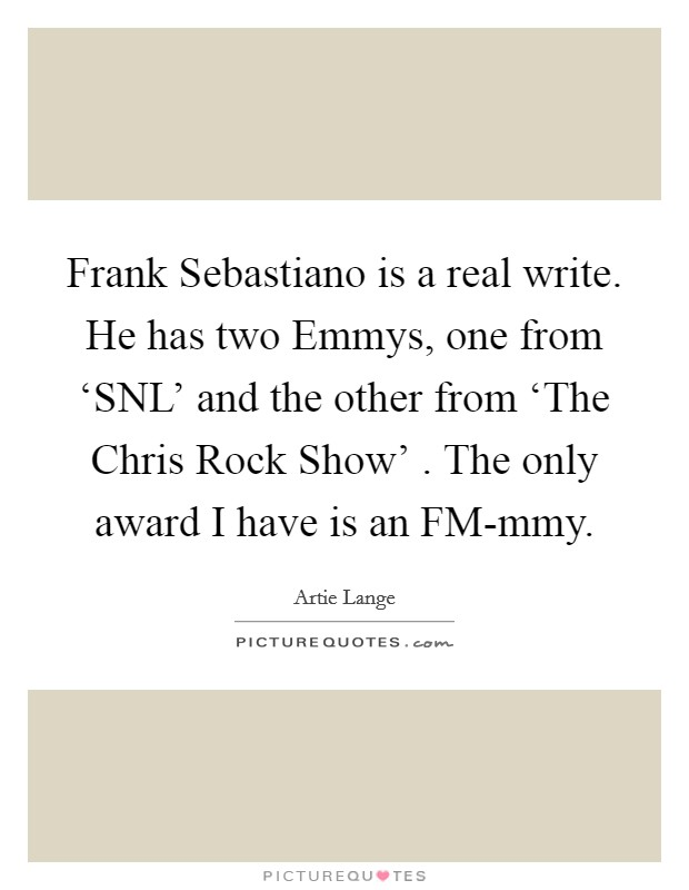 Frank Sebastiano is a real write. He has two Emmys, one from 'SNL' and the other from 'The Chris Rock Show' . The only award I have is an FM-mmy Picture Quote #1