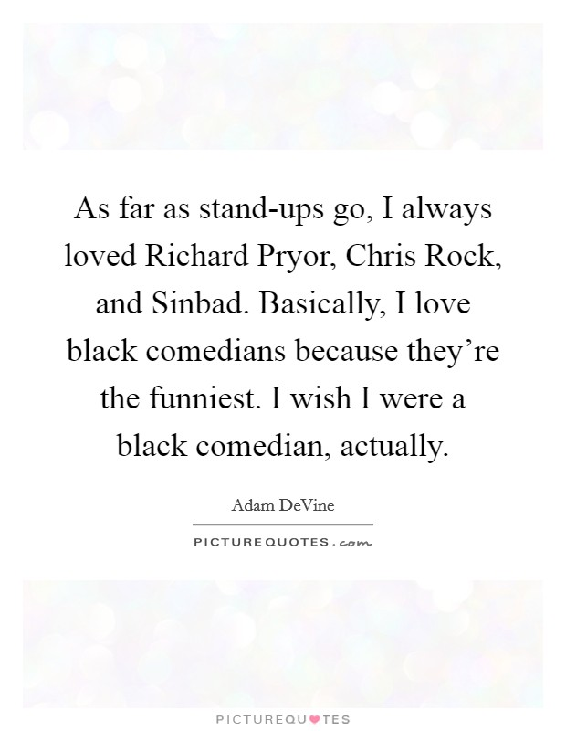 As far as stand-ups go, I always loved Richard Pryor, Chris Rock, and Sinbad. Basically, I love black comedians because they're the funniest. I wish I were a black comedian, actually Picture Quote #1