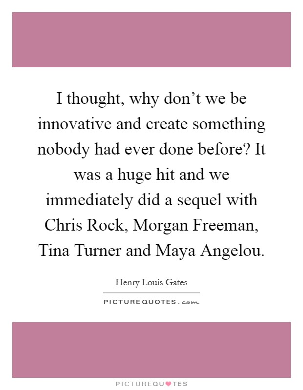 I thought, why don't we be innovative and create something nobody had ever done before? It was a huge hit and we immediately did a sequel with Chris Rock, Morgan Freeman, Tina Turner and Maya Angelou. Picture Quote #1