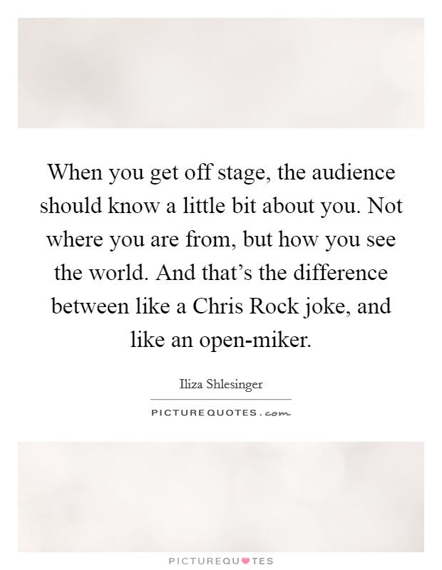 When you get off stage, the audience should know a little bit about you. Not where you are from, but how you see the world. And that's the difference between like a Chris Rock joke, and like an open-miker Picture Quote #1