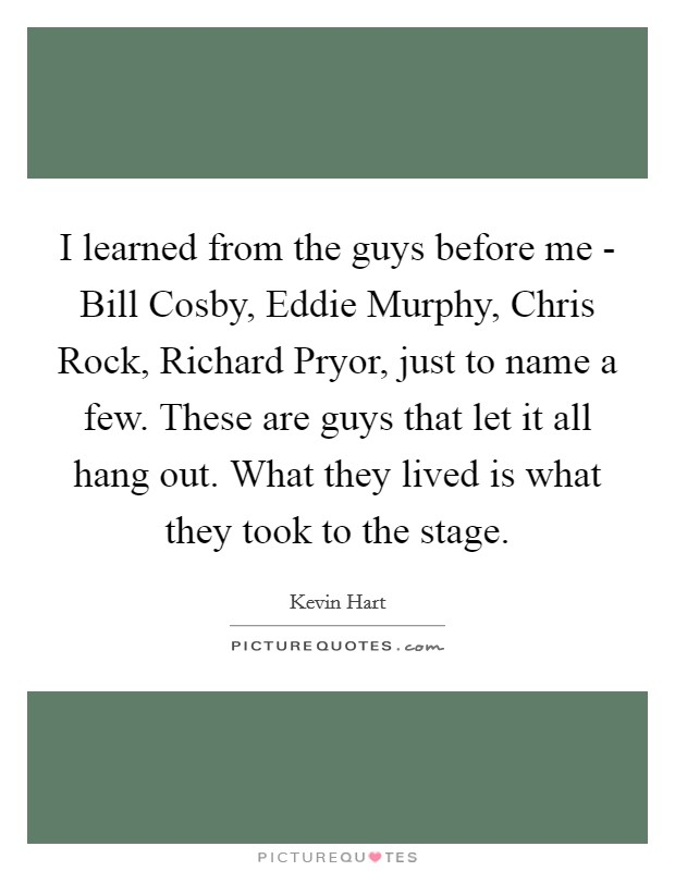 I learned from the guys before me - Bill Cosby, Eddie Murphy, Chris Rock, Richard Pryor, just to name a few. These are guys that let it all hang out. What they lived is what they took to the stage Picture Quote #1